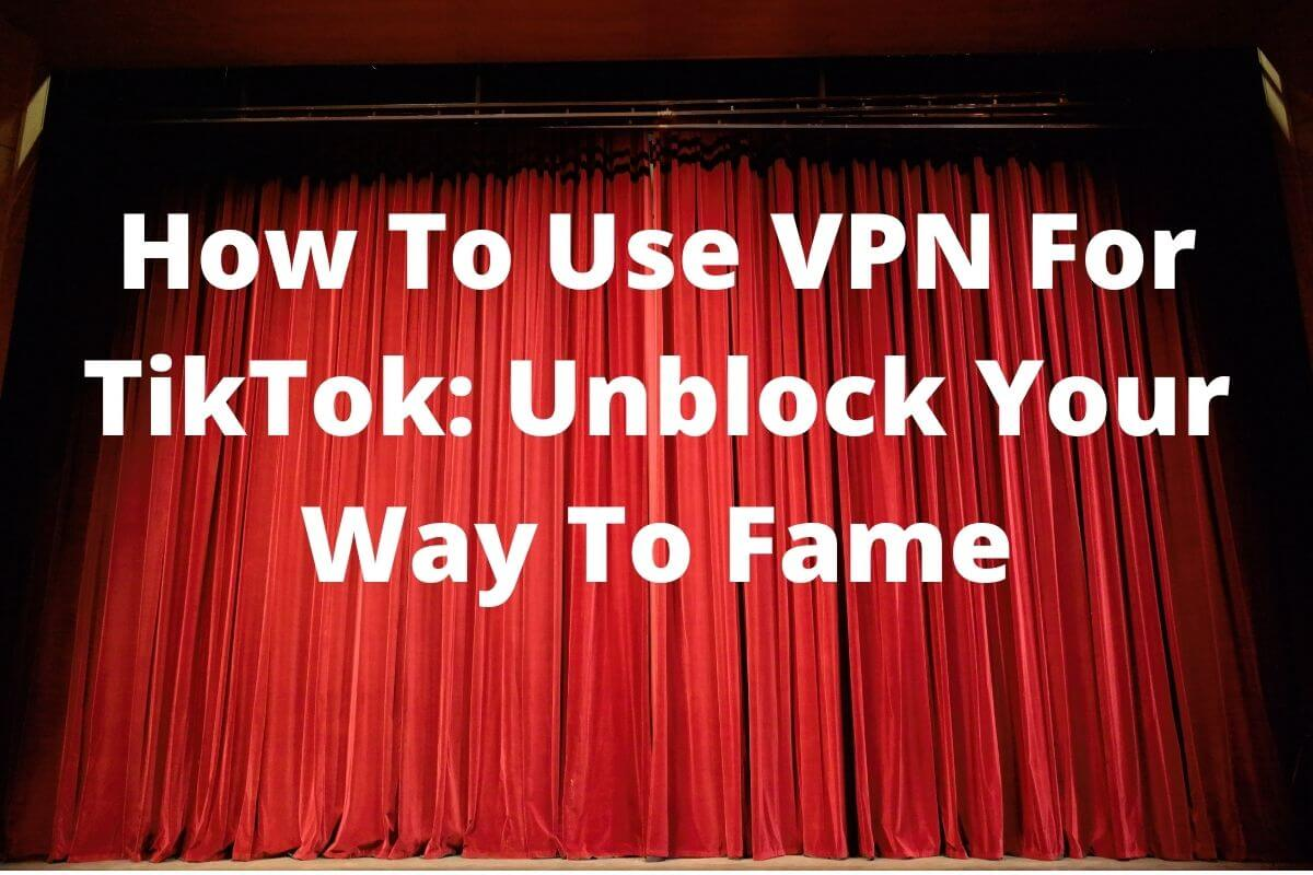 How To Use VPN For TikTok_ Unblock Your Way To Fame