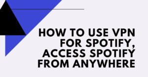 How to Use VPN For Spotify, Access Spotify from Anywhere - Empirits